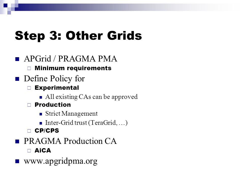 Step 3: Other Grids APGrid / PRAGMA PMA Minimum requirements Define Policy for Experimental All existing CAs can be approved Production Strict Management Inter-Grid trust (TeraGrid, …) CP/CPS PRAGMA Production CA AiCA www.apgridpma.org