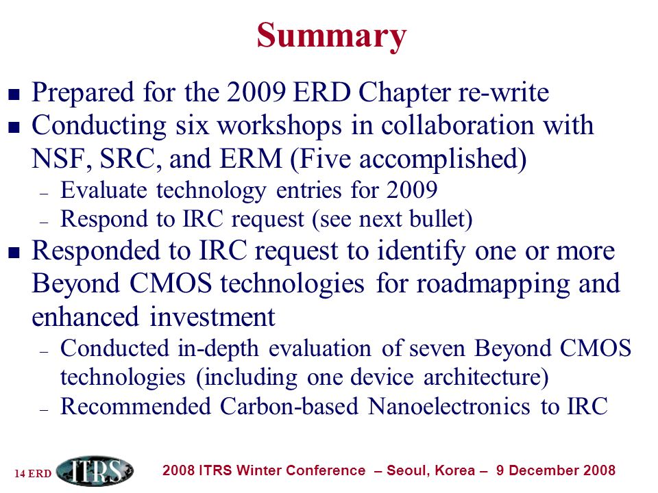 14 ERD 2008 ITRS Winter Conference – Seoul, Korea – 9 December 2008 Summary Prepared for the 2009 ERD Chapter re-write Conducting six workshops in collaboration with NSF, SRC, and ERM (Five accomplished) – Evaluate technology entries for 2009 – Respond to IRC request (see next bullet) Responded to IRC request to identify one or more Beyond CMOS technologies for roadmapping and enhanced investment – Conducted in-depth evaluation of seven Beyond CMOS technologies (including one device architecture) – Recommended Carbon-based Nanoelectronics to IRC