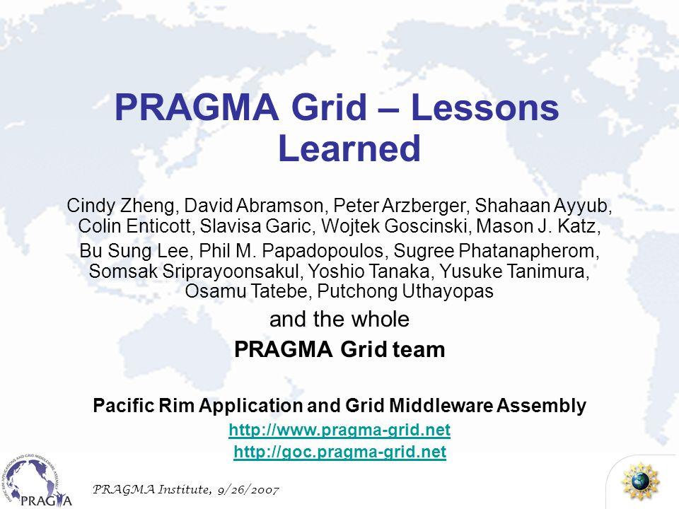 PRAGMA Institute, 9/26/2007 Cindy Zheng, David Abramson, Peter Arzberger, Shahaan Ayyub, Colin Enticott, Slavisa Garic, Wojtek Goscinski, Mason J.