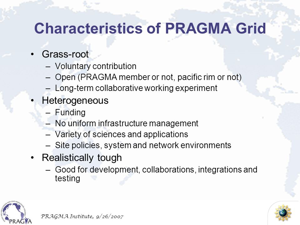 PRAGMA Institute, 9/26/2007 Characteristics of PRAGMA Grid Grass-root –Voluntary contribution –Open (PRAGMA member or not, pacific rim or not) –Long-term collaborative working experiment Heterogeneous –Funding –No uniform infrastructure management –Variety of sciences and applications –Site policies, system and network environments Realistically tough –Good for development, collaborations, integrations and testing