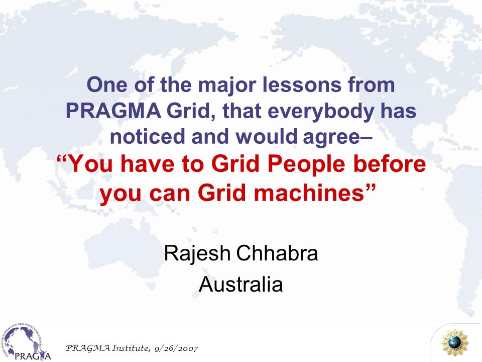 PRAGMA Institute, 9/26/2007 One of the major lessons from PRAGMA Grid, that everybody has noticed and would agree– You have to Grid People before you can Grid machines Rajesh Chhabra Australia