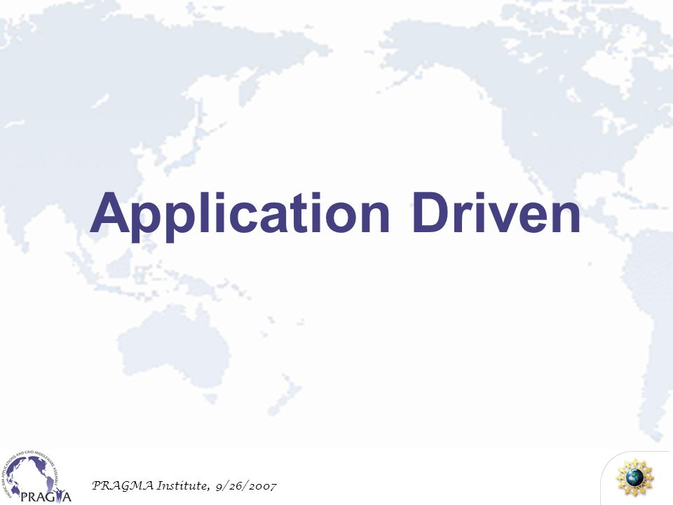 PRAGMA Institute, 9/26/2007 Application Driven