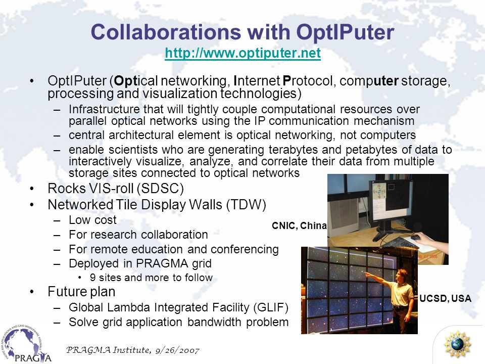 PRAGMA Institute, 9/26/2007 Collaborations with OptIPuter http://www.optiputer.net http://www.optiputer.net OptIPuter (Optical networking, Internet Protocol, computer storage, processing and visualization technologies) –Infrastructure that will tightly couple computational resources over parallel optical networks using the IP communication mechanism –central architectural element is optical networking, not computers –enable scientists who are generating terabytes and petabytes of data to interactively visualize, analyze, and correlate their data from multiple storage sites connected to optical networks Rocks VIS-roll (SDSC) Networked Tile Display Walls (TDW) –Low cost –For research collaboration –For remote education and conferencing –Deployed in PRAGMA grid 9 sites and more to follow Future plan –Global Lambda Integrated Facility (GLIF) –Solve grid application bandwidth problem CNIC, China UCSD, USA