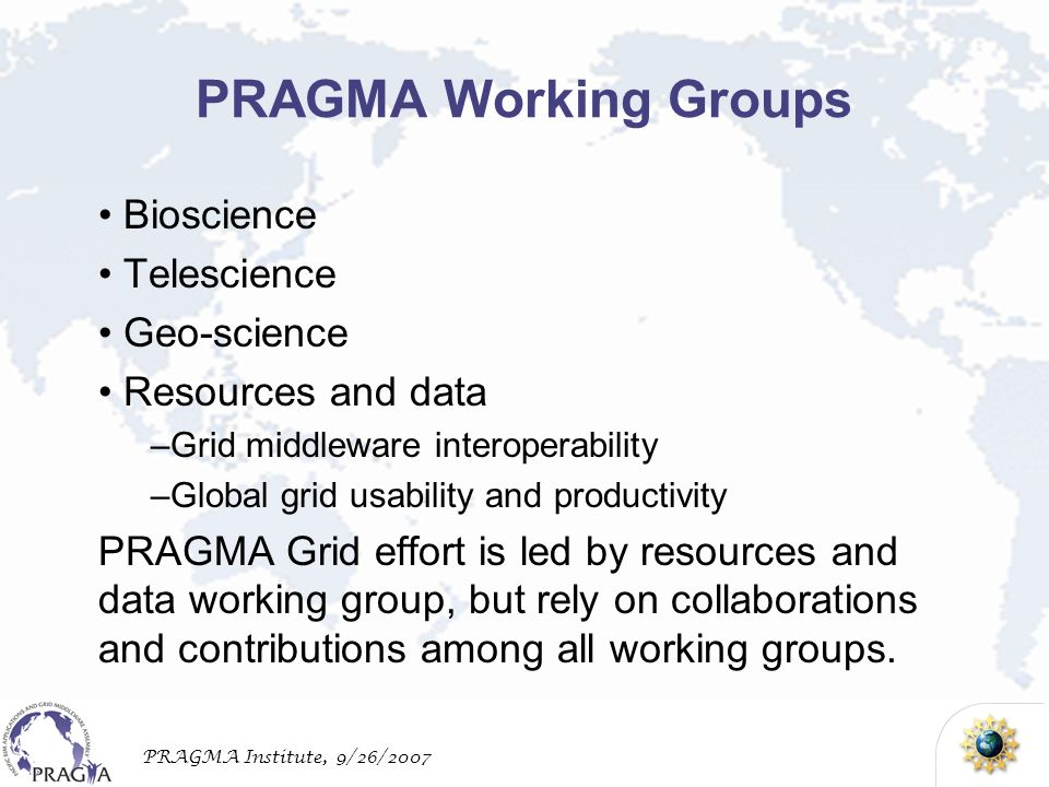 PRAGMA Institute, 9/26/2007 PRAGMA Working Groups Bioscience Telescience Geo-science Resources and data –Grid middleware interoperability –Global grid usability and productivity PRAGMA Grid effort is led by resources and data working group, but rely on collaborations and contributions among all working groups.