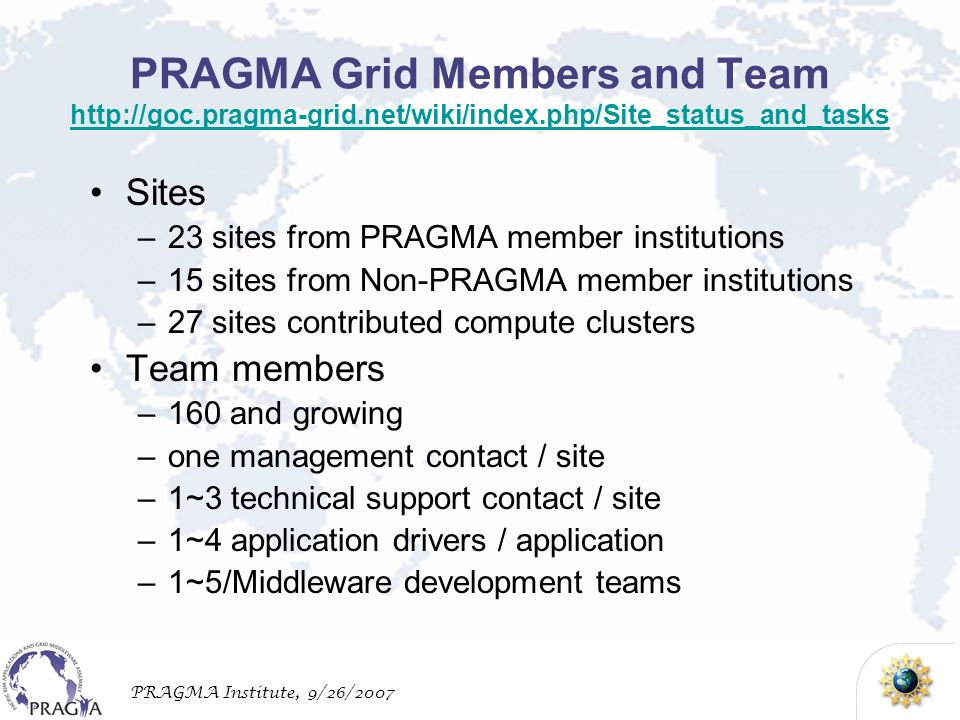 PRAGMA Institute, 9/26/2007 PRAGMA Grid Members and Team http://goc.pragma-grid.net/wiki/index.php/Site_status_and_tasks http://goc.pragma-grid.net/wiki/index.php/Site_status_and_tasks Sites –23 sites from PRAGMA member institutions –15 sites from Non-PRAGMA member institutions –27 sites contributed compute clusters Team members –160 and growing –one management contact / site –1~3 technical support contact / site –1~4 application drivers / application –1~5/Middleware development teams