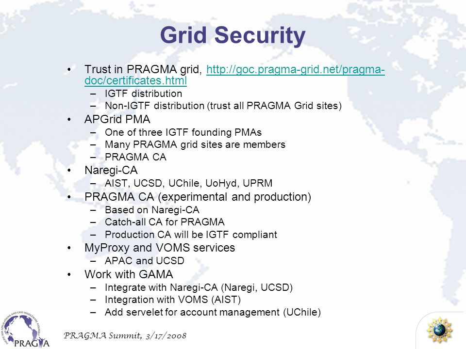 PRAGMA Summit, 3/17/2008 Grid Security Trust in PRAGMA grid, http://goc.pragma-grid.net/pragma- doc/certificates.htmlhttp://goc.pragma-grid.net/pragma- doc/certificates.html –IGTF distribution –Non-IGTF distribution (trust all PRAGMA Grid sites) APGrid PMA –One of three IGTF founding PMAs –Many PRAGMA grid sites are members –PRAGMA CA Naregi-CA –AIST, UCSD, UChile, UoHyd, UPRM PRAGMA CA (experimental and production) –Based on Naregi-CA –Catch-all CA for PRAGMA –Production CA will be IGTF compliant MyProxy and VOMS services –APAC and UCSD Work with GAMA –Integrate with Naregi-CA (Naregi, UCSD) –Integration with VOMS (AIST) –Add servelet for account management (UChile)