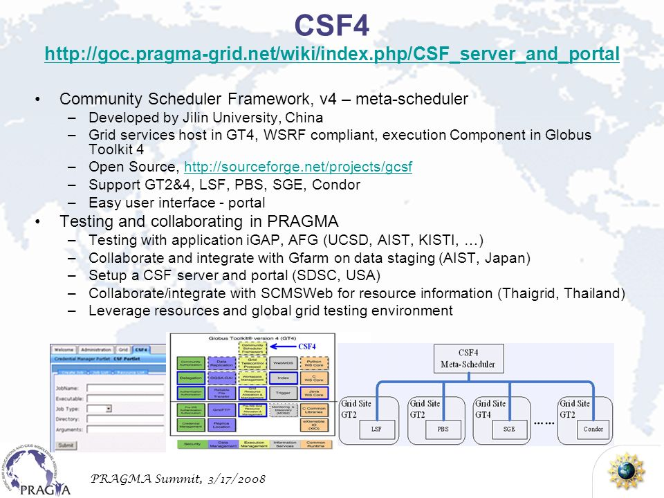 PRAGMA Summit, 3/17/2008 Community Scheduler Framework, v4 – meta-scheduler –Developed by Jilin University, China –Grid services host in GT4, WSRF compliant, execution Component in Globus Toolkit 4 –Open Source, http://sourceforge.net/projects/gcsfhttp://sourceforge.net/projects/gcsf –Support GT2&4, LSF, PBS, SGE, Condor –Easy user interface - portal Testing and collaborating in PRAGMA –Testing with application iGAP, AFG (UCSD, AIST, KISTI, …) –Collaborate and integrate with Gfarm on data staging (AIST, Japan) –Setup a CSF server and portal (SDSC, USA) –Collaborate/integrate with SCMSWeb for resource information (Thaigrid, Thailand) –Leverage resources and global grid testing environment CSF4 http://goc.pragma-grid.net/wiki/index.php/CSF_server_and_portal http://goc.pragma-grid.net/wiki/index.php/CSF_server_and_portal