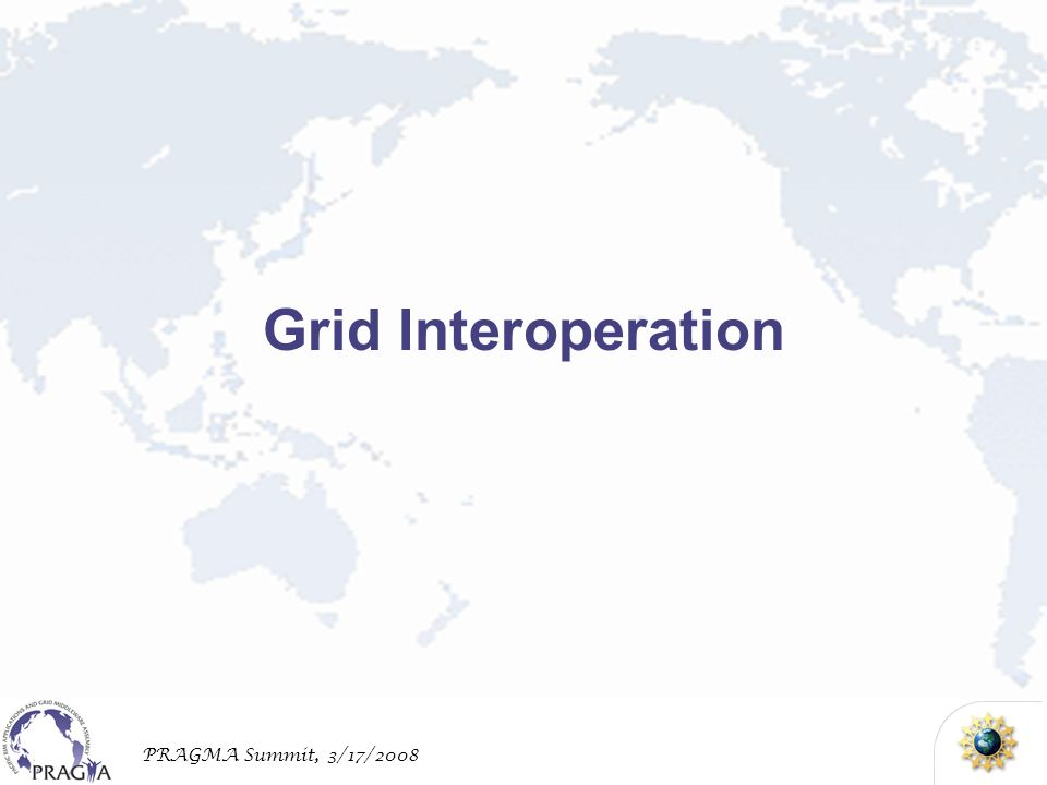 PRAGMA Summit, 3/17/2008 Grid Interoperation