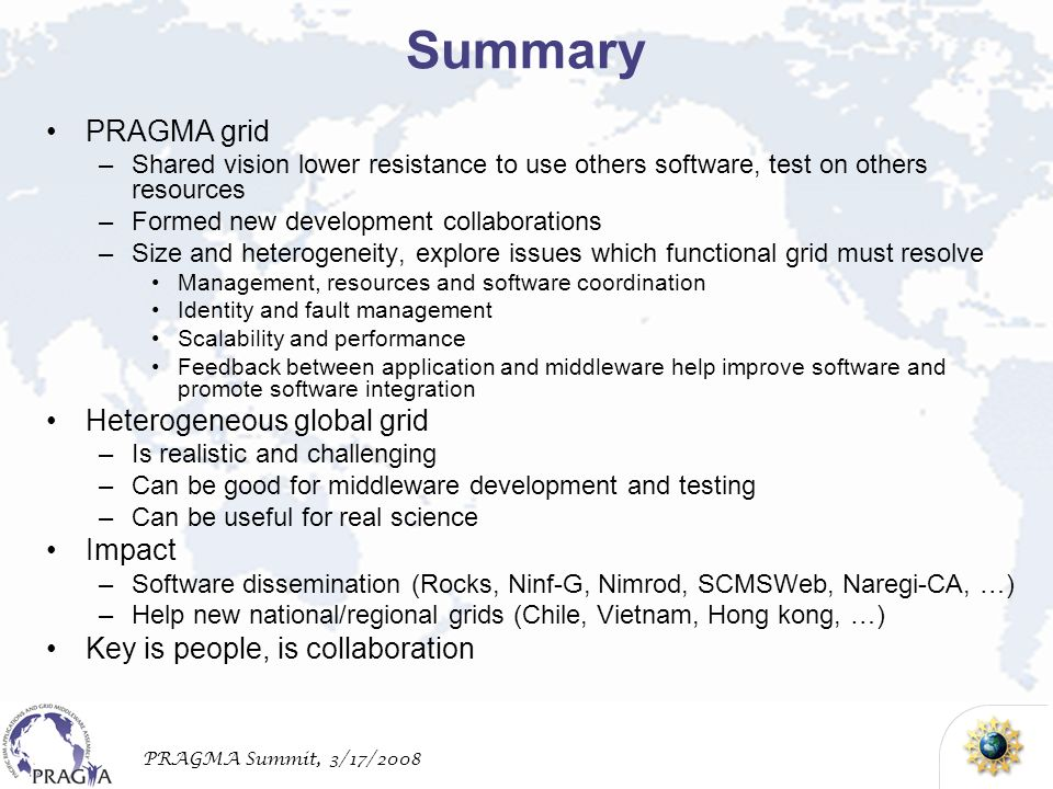 PRAGMA Summit, 3/17/2008 Summary PRAGMA grid –Shared vision lower resistance to use others software, test on others resources –Formed new development collaborations –Size and heterogeneity, explore issues which functional grid must resolve Management, resources and software coordination Identity and fault management Scalability and performance Feedback between application and middleware help improve software and promote software integration Heterogeneous global grid –Is realistic and challenging –Can be good for middleware development and testing –Can be useful for real science Impact –Software dissemination (Rocks, Ninf-G, Nimrod, SCMSWeb, Naregi-CA, …) –Help new national/regional grids (Chile, Vietnam, Hong kong, …) Key is people, is collaboration