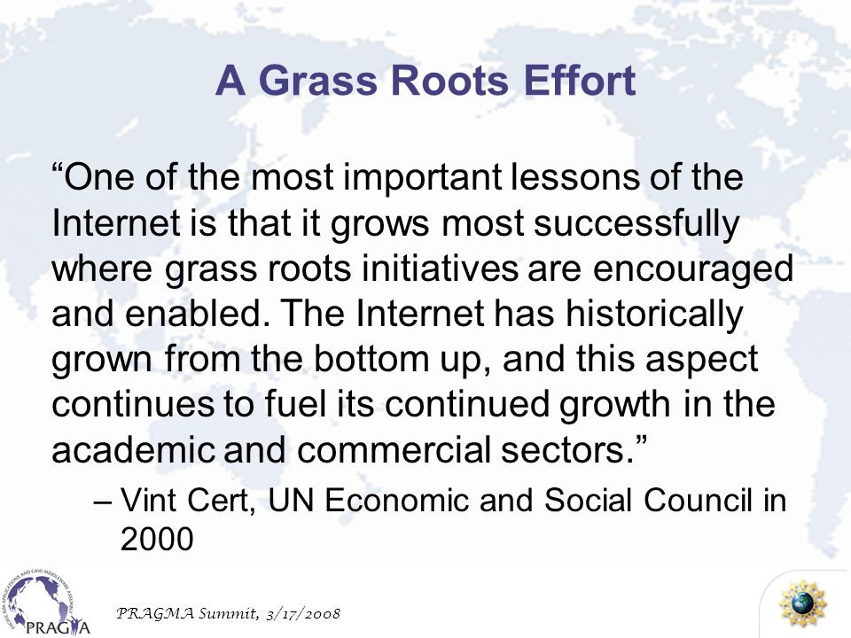 PRAGMA Summit, 3/17/2008 A Grass Roots Effort One of the most important lessons of the Internet is that it grows most successfully where grass roots initiatives are encouraged and enabled.