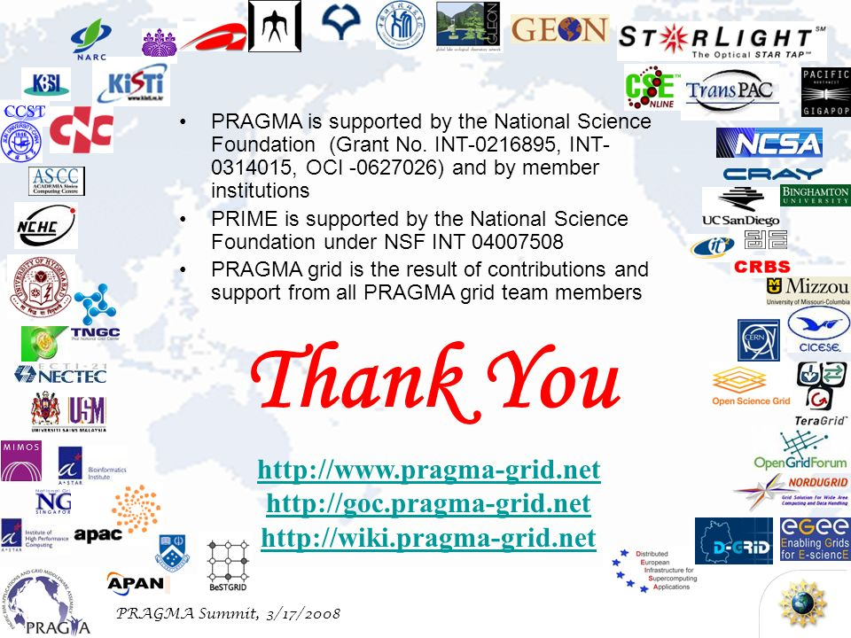 PRAGMA Summit, 3/17/2008 http://www.pragma-grid.net http://goc.pragma-grid.net http://wiki.pragma-grid.net Thank You PRAGMA is supported by the National Science Foundation (Grant No.