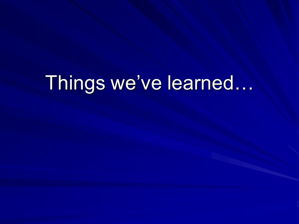 Things weve learned…