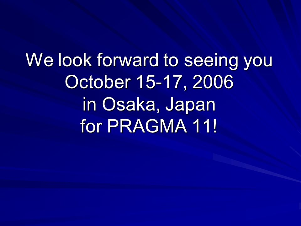We look forward to seeing you October 15-17, 2006 in Osaka, Japan for PRAGMA 11!
