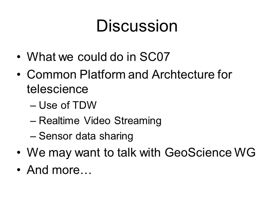 Discussion What we could do in SC07 Common Platform and Archtecture for telescience –Use of TDW –Realtime Video Streaming –Sensor data sharing We may want to talk with GeoScience WG And more…