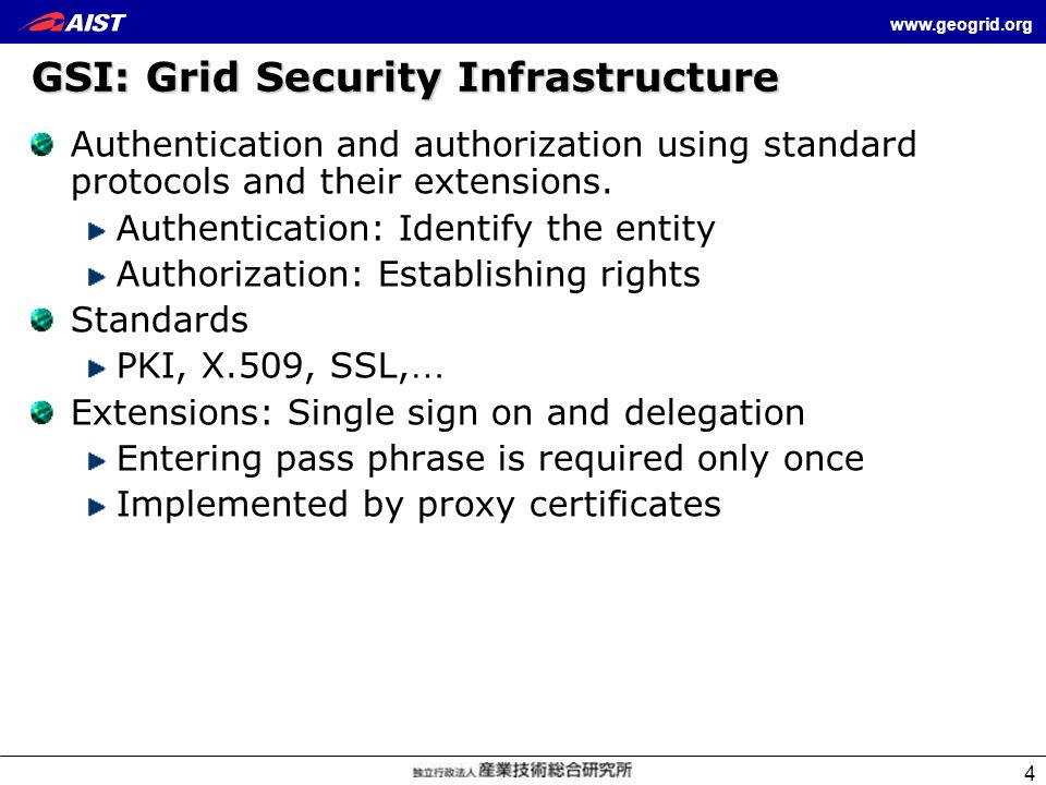 www.geogrid.org 4 GSI: Grid Security Infrastructure Authentication and authorization using standard protocols and their extensions. Authentication: Id