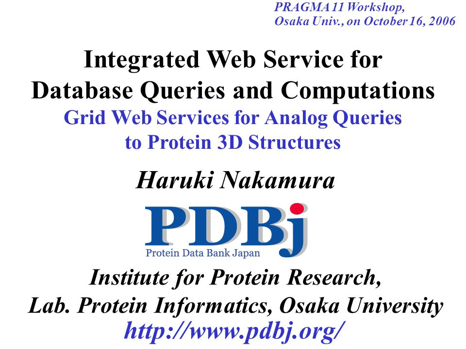 http://www.pdbj.org/ Haruki Nakamura Institute for Protein Research, Lab. Protein Informatics, Osaka University PRAGMA 11 Workshop, Osaka Univ., on Oc