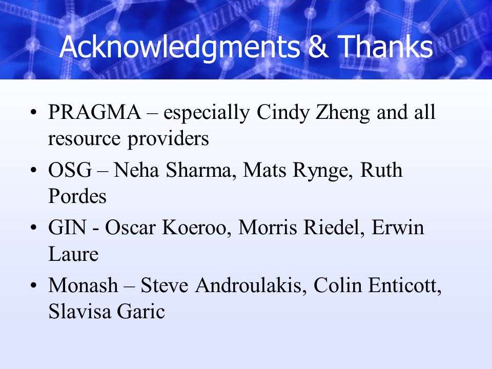 Acknowledgments & Thanks PRAGMA – especially Cindy Zheng and all resource providers OSG – Neha Sharma, Mats Rynge, Ruth Pordes GIN - Oscar Koeroo, Mor