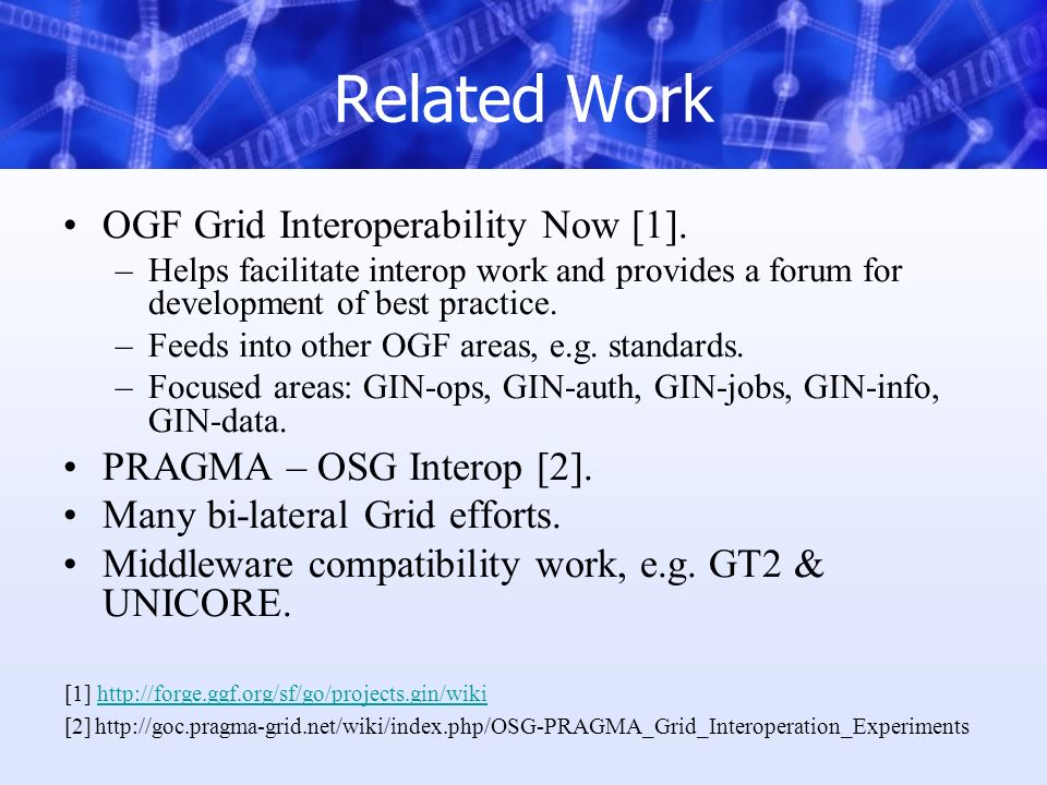 Related Work OGF Grid Interoperability Now [1]. –Helps facilitate interop work and provides a forum for development of best practice. –Feeds into othe