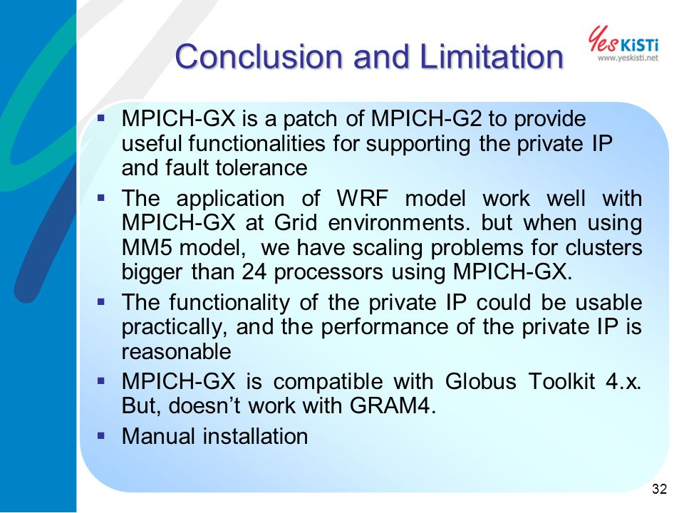 32 Conclusion and Limitation MPICH-GX is a patch of MPICH-G2 to provide useful functionalities for supporting the private IP and fault tolerance The application of WRF model work well with MPICH-GX at Grid environments.
