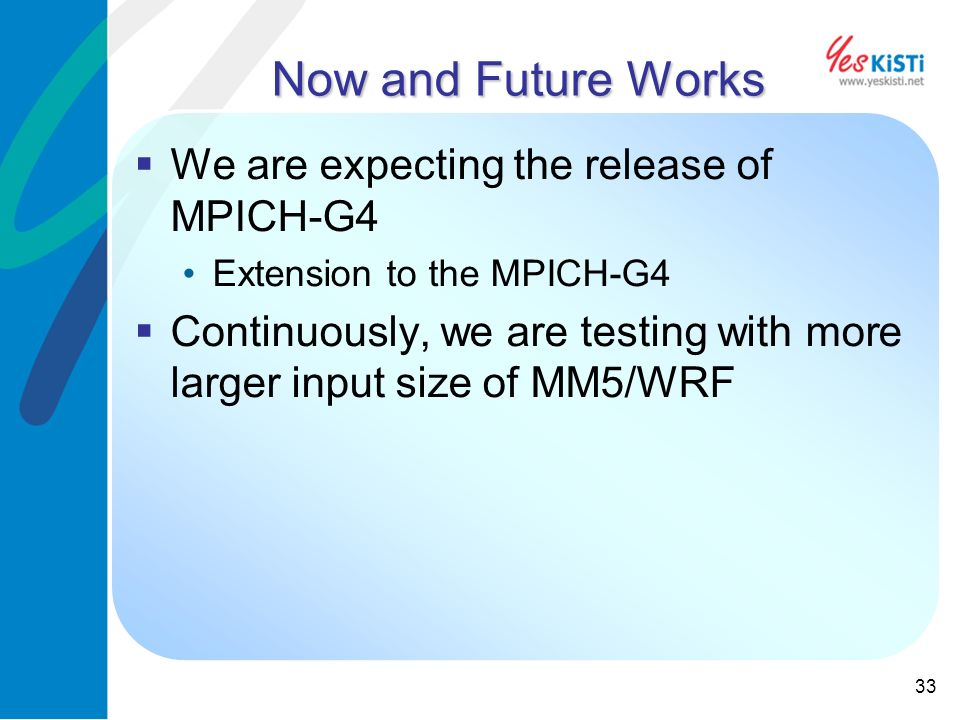 33 Now and Future Works We are expecting the release of MPICH-G4 Extension to the MPICH-G4 Continuously, we are testing with more larger input size of MM5/WRF