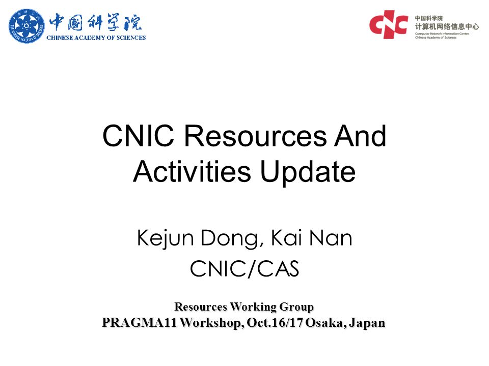 Kejun Dong, Kai Nan CNIC/CAS CNIC Resources And Activities Update Resources Working Group PRAGMA11 Workshop, Oct.16/17 Osaka, Japan