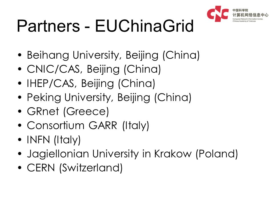 Partners - EUChinaGrid Beihang University, Beijing (China) CNIC/CAS, Beijing (China) IHEP/CAS, Beijing (China) Peking University, Beijing (China) GRnet (Greece) Consortium GARR (Italy) INFN (Italy) Jagiellonian University in Krakow (Poland) CERN (Switzerland)