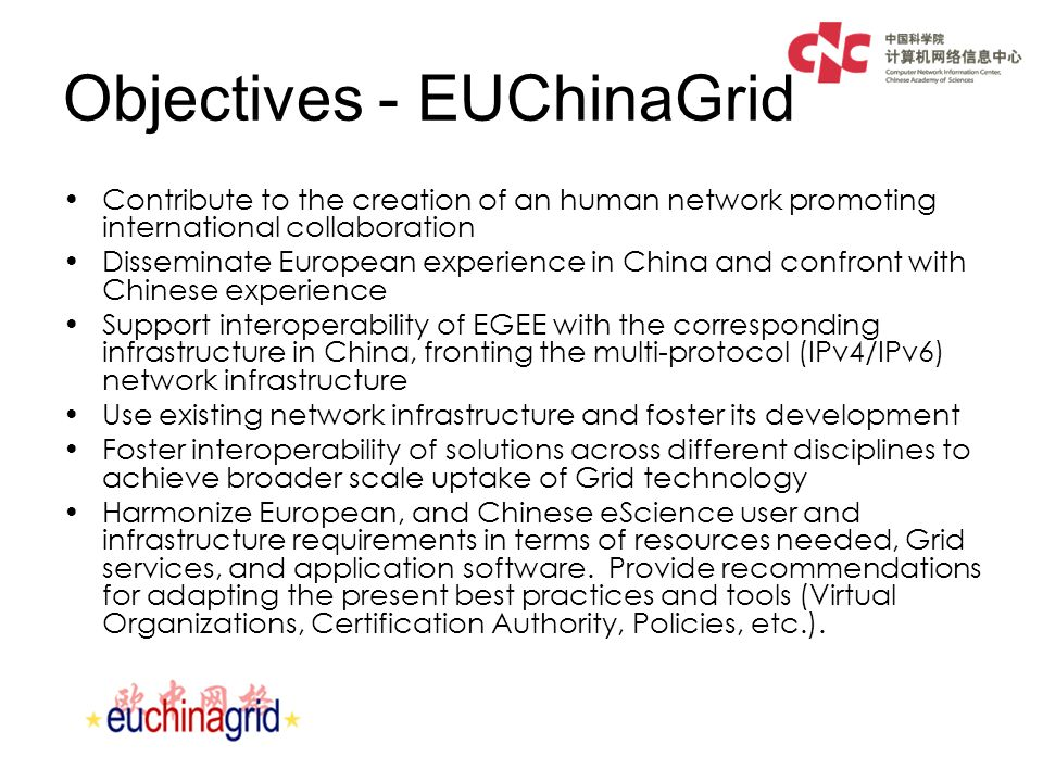 Objectives - EUChinaGrid Contribute to the creation of an human network promoting international collaboration Disseminate European experience in China and confront with Chinese experience Support interoperability of EGEE with the corresponding infrastructure in China, fronting the multi-protocol (IPv4/IPv6) network infrastructure Use existing network infrastructure and foster its development Foster interoperability of solutions across different disciplines to achieve broader scale uptake of Grid technology Harmonize European, and Chinese eScience user and infrastructure requirements in terms of resources needed, Grid services, and application software.