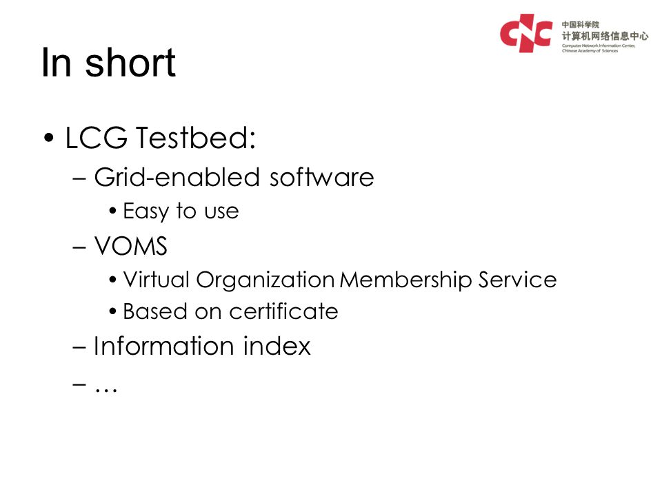 In short LCG Testbed: –Grid-enabled software Easy to use –VOMS Virtual Organization Membership Service Based on certificate –Information index –…