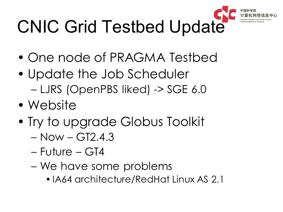 CNIC Grid Testbed Update One node of PRAGMA Testbed Update the Job Scheduler –LJRS (OpenPBS liked) -> SGE 6.0 Website Try to upgrade Globus Toolkit –Now – GT2.4.3 –Future – GT4 –We have some problems IA64 architecture/RedHat Linux AS 2.1