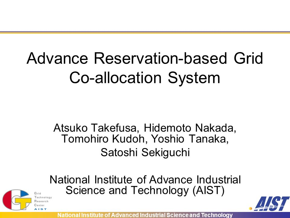 National Institute of Advanced Industrial Science and Technology Advance Reservation-based Grid Co-allocation System Atsuko Takefusa, Hidemoto Nakada, Tomohiro Kudoh, Yoshio Tanaka, Satoshi Sekiguchi National Institute of Advance Industrial Science and Technology (AIST)
