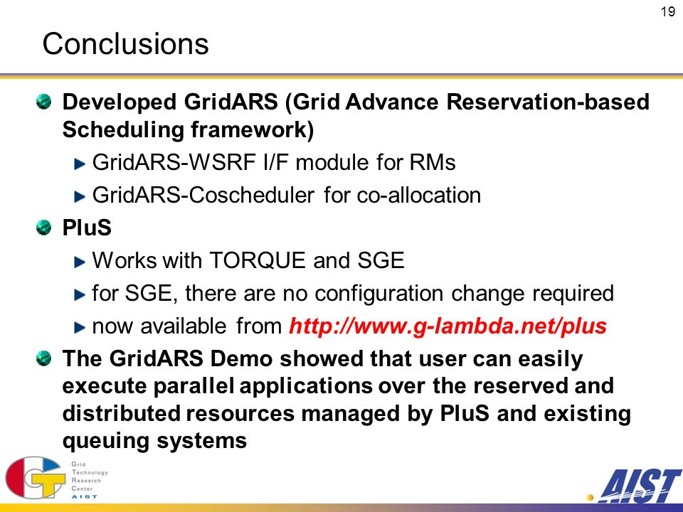 19 Conclusions Developed GridARS (Grid Advance Reservation-based Scheduling framework) GridARS-WSRF I/F module for RMs GridARS-Coscheduler for co-allocation PluS Works with TORQUE and SGE for SGE, there are no configuration change required now available from http://www.g-lambda.net/plus The GridARS Demo showed that user can easily execute parallel applications over the reserved and distributed resources managed by PluS and existing queuing systems