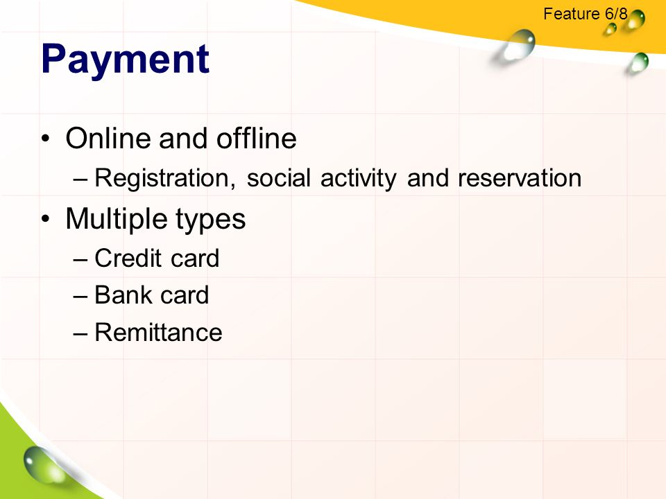 Payment Online and offline –Registration, social activity and reservation Multiple types –Credit card –Bank card –Remittance Feature 6/8