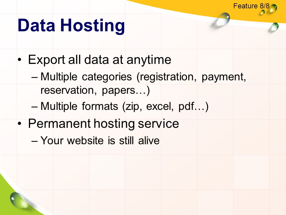 Data Hosting Export all data at anytime –Multiple categories (registration, payment, reservation, papers…) –Multiple formats (zip, excel, pdf…) Permanent hosting service –Your website is still alive Feature 8/8