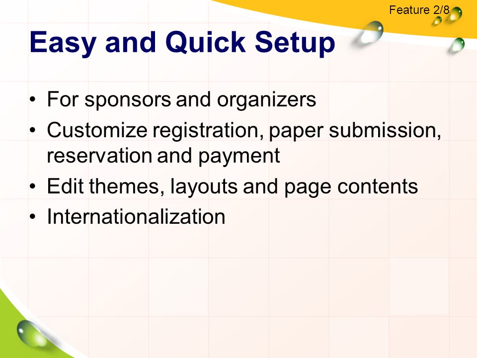 Easy and Quick Setup For sponsors and organizers Customize registration, paper submission, reservation and payment Edit themes, layouts and page contents Internationalization Feature 2/8