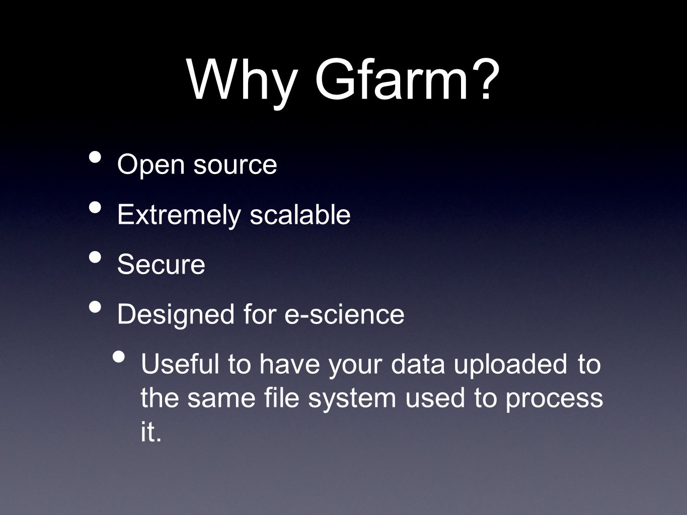Why Gfarm? Open source Extremely scalable Secure Designed for e-science Useful to have your data uploaded to the same file system used to process it.