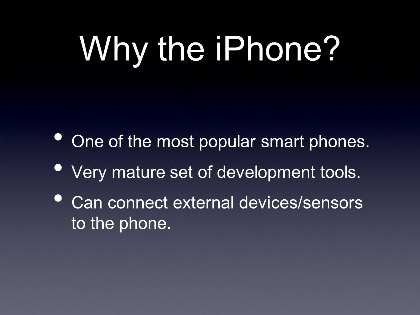 Why the iPhone? One of the most popular smart phones. Very mature set of development tools. Can connect external devices/sensors to the phone.