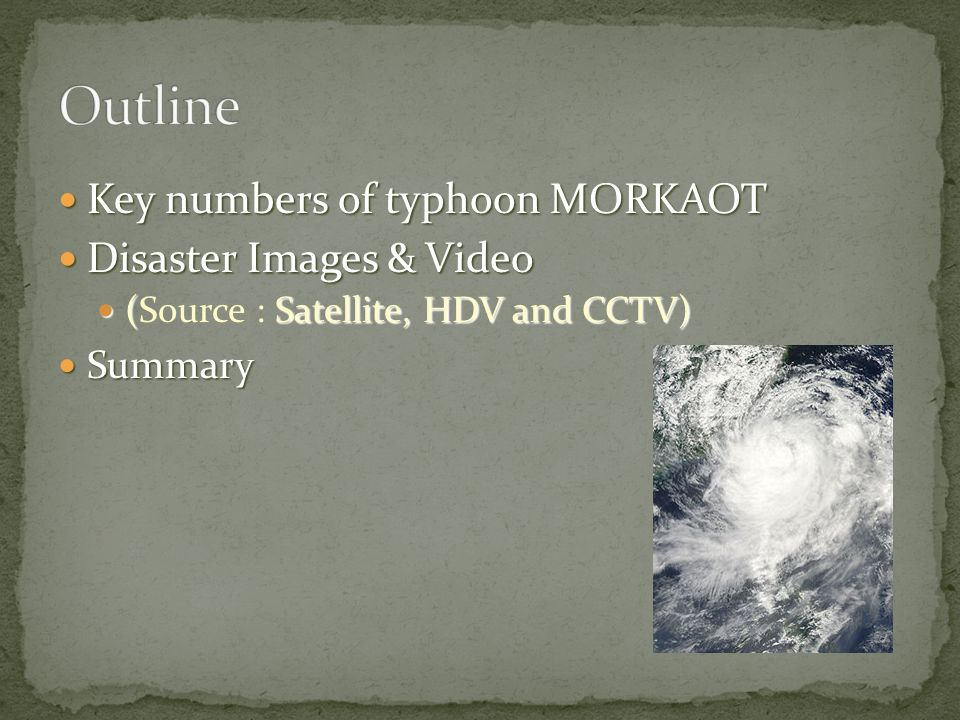 Key numbers of typhoon MORKAOT Key numbers of typhoon MORKAOT Disaster Images & Video Disaster Images & Video (Satellite, HDV and CCTV) (Source : Sate