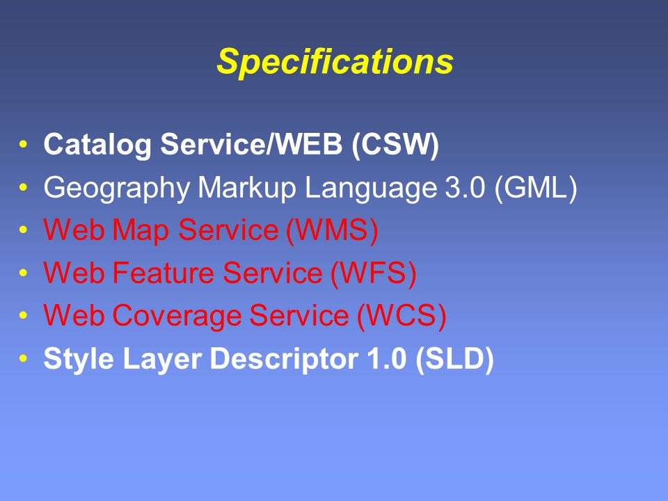 Specifications Catalog Service/WEB (CSW) Geography Markup Language 3.0 (GML) Web Map Service (WMS) Web Feature Service (WFS) Web Coverage Service (WCS) Style Layer Descriptor 1.0 (SLD)