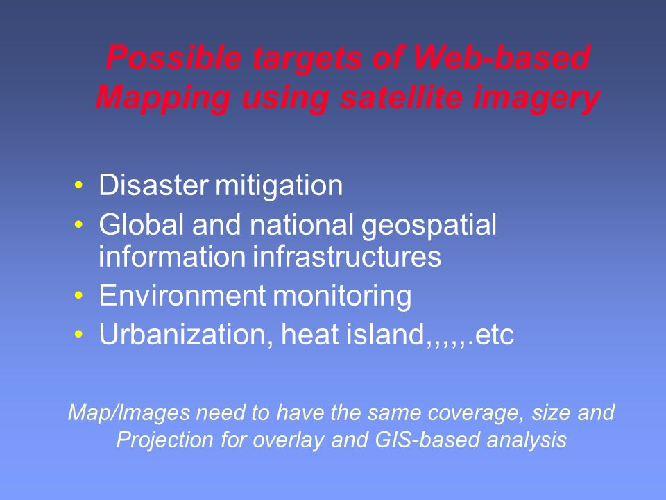 Possible targets of Web-based Mapping using satellite imagery Disaster mitigation Global and national geospatial information infrastructures Environment monitoring Urbanization, heat island,,,,,.etc Map/Images need to have the same coverage, size and Projection for overlay and GIS-based analysis