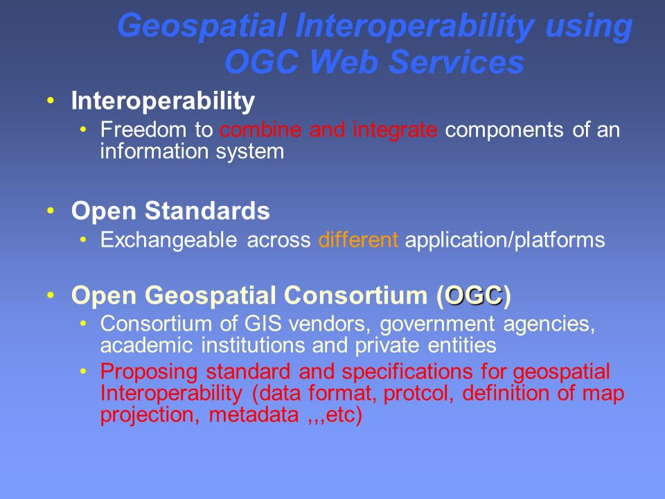 Geospatial Interoperability using OGC Web Services Interoperability Freedom to combine and integrate components of an information system Open Standards Exchangeable across different application/platforms OGCOpen Geospatial Consortium (OGC) Consortium of GIS vendors, government agencies, academic institutions and private entities Proposing standard and specifications for geospatial Interoperability (data format, protcol, definition of map projection, metadata,,,etc)