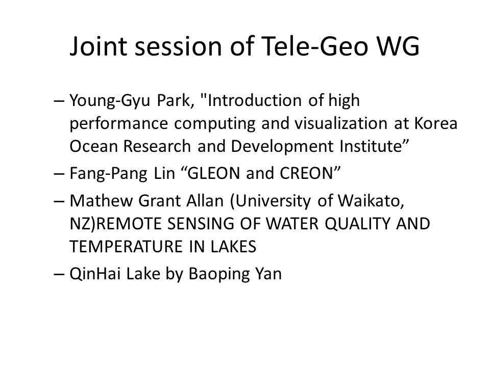 Joint session of Tele-Geo WG – Young-Gyu Park, Introduction of high performance computing and visualization at Korea Ocean Research and Development Institute – Fang-Pang Lin GLEON and CREON – Mathew Grant Allan (University of Waikato, NZ)REMOTE SENSING OF WATER QUALITY AND TEMPERATURE IN LAKES – QinHai Lake by Baoping Yan