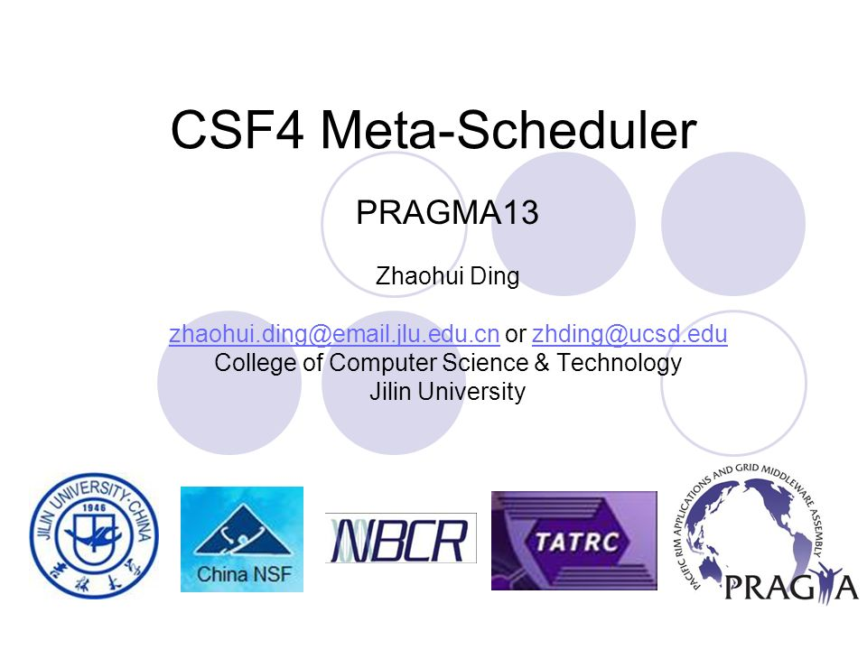 CSF4 Meta-Scheduler PRAGMA13 Zhaohui Ding zhaohui.ding@email.jlu.edu.cnzhaohui.ding@email.jlu.edu.cn or zhding@ucsd.eduzhding@ucsd.edu College of Computer Science & Technology Jilin University