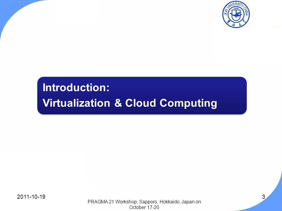 3 Introduction: Virtualization & Cloud Computing PRAGMA 21 Workshop, Sapporo, Hokkaido, Japan on October 17-20 2011-10-19