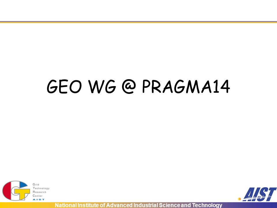 National Institute of Advanced Industrial Science and Technology GEO WG @ PRAGMA14