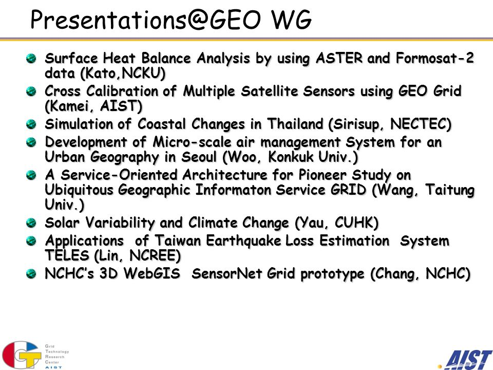 Presentations@GEO WG Surface Heat Balance Analysis by using ASTER and Formosat-2 data (Kato,NCKU) Cross Calibration of Multiple Satellite Sensors using GEO Grid (Kamei, AIST) Simulation of Coastal Changes in Thailand (Sirisup, NECTEC) Development of Micro-scale air management System for an Urban Geography in Seoul (Woo, Konkuk Univ.) A Service-Oriented Architecture for Pioneer Study on Ubiquitous Geographic Informaton Service GRID (Wang, Taitung Univ.) Solar Variability and Climate Change (Yau, CUHK) Applications of Taiwan Earthquake Loss Estimation System TELES (Lin, NCREE) NCHCs 3D WebGIS SensorNet Grid prototype (Chang, NCHC)