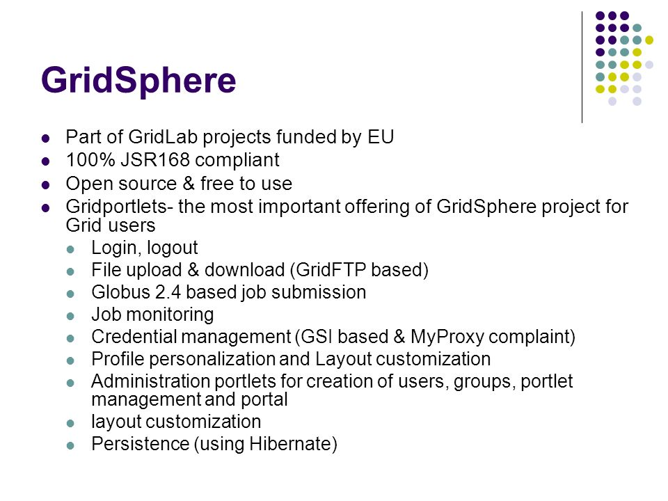 GridSphere Part of GridLab projects funded by EU 100% JSR168 compliant Open source & free to use Gridportlets- the most important offering of GridSphe