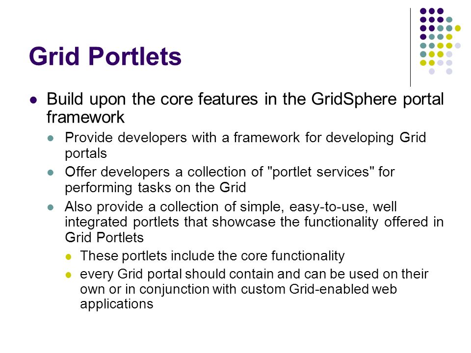 Grid Portlets Build upon the core features in the GridSphere portal framework Provide developers with a framework for developing Grid portals Offer de