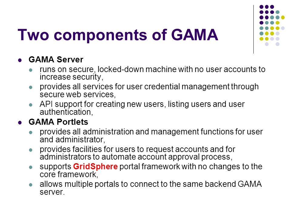 Two components of GAMA GAMA Server runs on secure, locked-down machine with no user accounts to increase security, provides all services for user cred