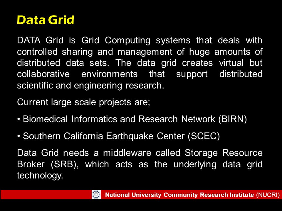 National University Community Research Institute (NUCRI) Data Grid DATA Grid is Grid Computing systems that deals with controlled sharing and manageme
