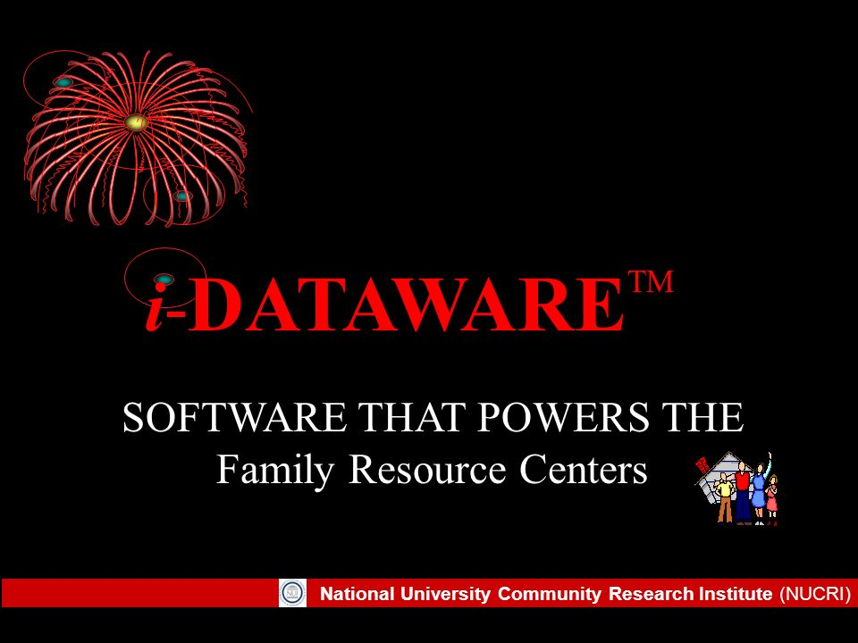National University Community Research Institute (NUCRI) SOFTWARE THAT POWERS THE FRC i- DATAWARE TM SOFTWARE THAT POWERS THE Family Resource Centers